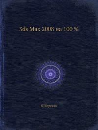 В. Верстак 3ds Max 2008 на 100 %
