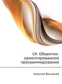 Алексей Васильев C#. Объектно-ориентированное программирование