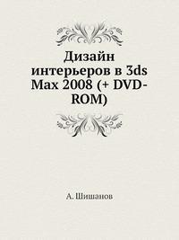 А. Шишанов Дизайн интерьеров в 3ds Max 2008 (+ DVD-ROM)