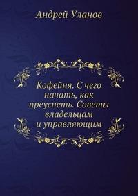 Андрей Уланов Кофейня. С чего начать, как преуспеть. Советы владельцам и управляющим