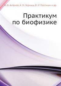 и др., В. Ф. Антонов, А. М. Черныш, В. И. Пасечник Практикум по биофизике