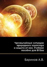 Баринов А.В. Чрезвычайные ситуации природного характера и защита от них. Учебное пособие для ВУЗов