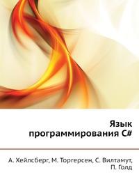 А. Хейлсберг, М. Торгерсен, С. Вилтамут, П. Голд Язык программирования C#