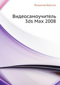 Владимир Верстак Видеосамоучитель 3ds Max 2008