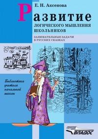 Е. Н. Аксенова Развитие логического мышления школьников: Занимательные задачи в русских сказках