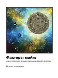 Ирина Антипова - Факторы майя: элементарные аналогии космического порядка