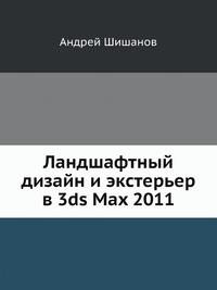 Андрей Шишанов Ландшафтный дизайн и экстерьер в 3ds Max 2011