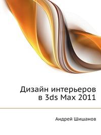 Андрей Шишанов Дизайн интерьеров в 3ds Max 2011