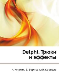 А. Чиртик, В. Борисок, Ю. Корвель Delphi. Трюки и эффекты