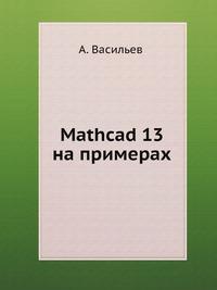 Алексей Васильев Mathcad 13 на примерах