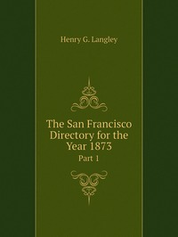 The San Francisco Directory for the Year 1873: Part 1, Henry G. Langley обложка-превью
