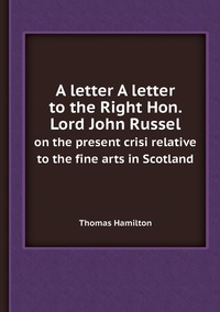 A letter A letter to the Right Hon. Lord John Russel: on the present crisi relative to the fine arts in Scotland, Thomas Hamilton обложка-превью