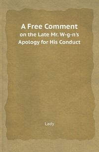 A Free Comment: on the Late Mr. W-g-n's Apology for His Conduct, Lady обложка-превью