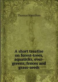 A short treatise on forest-trees, aquaticks, ever-greens, fences and grass-seeds, Thomas Hamilton обложка-превью