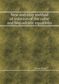 New and easy method of solution of the cubic and biquadratic equations, Orson Pratt обложка-превью