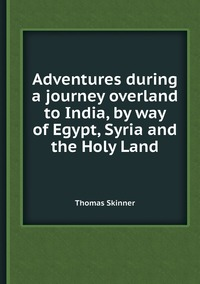 Adventures during a journey overland to India, by way of Egypt, Syria and the Holy Land, Thomas Skinner обложка-превью