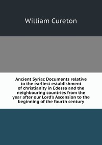 Ancient Syriac Documents relative to the earliest establishment of christianity in Edessa and the neighbouring countries from the year after our Lord's Ascension to the beginning of the fourth century, William Cureton обложка-превью