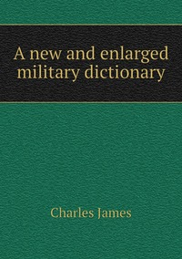 A new and enlarged military dictionary, Charles James обложка-превью