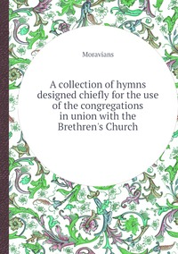 A collection of hymns designed chiefly for the use of the congregations in union with the Brethren's Church, Moravians обложка-превью