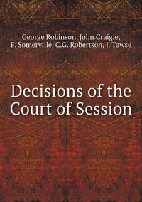 Decisions of the Court of Session, George Robinson, John Craigie, F. Somerville, C.G. Robertson, J. Tawse обложка-превью