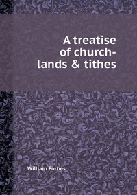 A treatise of church-lands & tithes, William Forbes обложка-превью