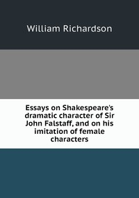 Essays on Shakespeare's dramatic character of Sir John Falstaff, and on his imitation of female characters, William Richardson обложка-превью