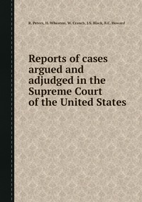 Reports of cases argued and adjudged in the Supreme Court of the United States, R. Peters, H. Wheaton, W. Cranch, J.S. Black, B.C. Howard обложка-превью