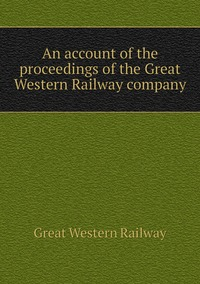 An account of the proceedings of the Great Western Railway company, Great Western Railway обложка-превью