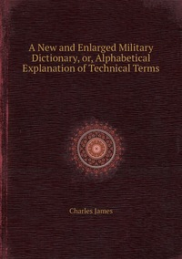 A New and Enlarged Military Dictionary, or, Alphabetical Explanation of Technical Terms, Charles James обложка-превью