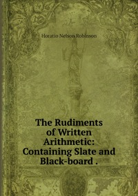 The Rudiments of Written Arithmetic: Containing Slate and Black-board ., Horatio N. Robinson обложка-превью