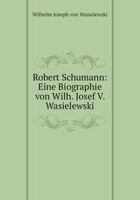 Robert Schumann: Eine Biographie von Wilh. Josef V. Wasielewski, Wilhelm Joseph von Wasielewski обложка-превью