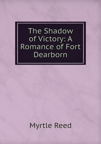 The Shadow of Victory: A Romance of Fort Dearborn, Reed Myrtle обложка-превью