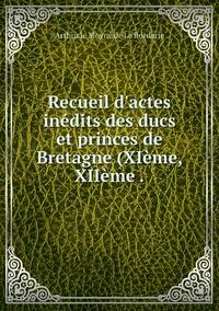 Recueil d'actes inédits des ducs et princes de Bretagne (XIème, XIIème ., Arthur Le Moyne de La Borderie обложка-превью