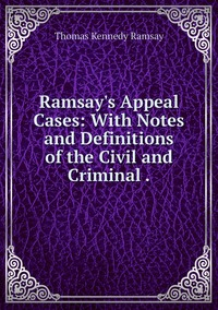 Ramsay's Appeal Cases: With Notes and Definitions of the Civil and Criminal ., Thomas Kennedy Ramsay обложка-превью