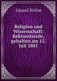 Religion und Wissenschaft: Rektoratsrede, gehalten am 12. Juli 1881, Eduard Riehm обложка-превью