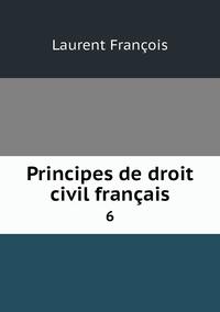 Principes de droit civil français: 6, Laurent Francois обложка-превью
