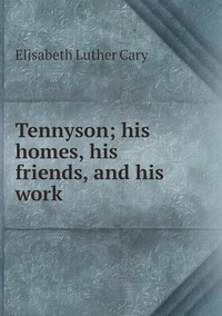 Tennyson; his homes, his friends, and his work, Elisabeth Luther Cary обложка-превью