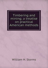 Timbering and mining; a treatise on practical American methods, William H. Storms обложка-превью