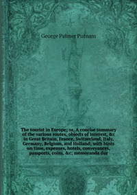 The tourist in Europe; or, A concise summary of the various routes, objects of interest, &c in Great Britain, France, Switzerland, Italy, Germany, Belgium, and Holland; with hints on time, expenses, hotels, conveyances, passports, coins, &c; memoranda dur, George Palmer Putnam обложка-превью