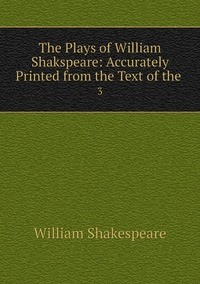 The Plays of William Shakspeare: Accurately Printed from the Text of the .: 3, Уильям Шекспир обложка-превью