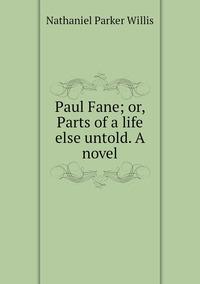 Paul Fane; or, Parts of a life else untold. A novel, Willis Nathaniel Parker обложка-превью