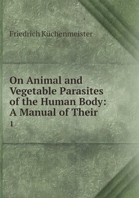 On Animal and Vegetable Parasites of the Human Body: A Manual of Their .: 1, Friedrich Kuchenmeister обложка-превью