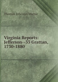 Virginia Reports: Jefferson--33 Grattan, 1730-1880, Thomas Johnson Michie обложка-превью