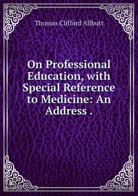 Книга под заказ: «On Professional Education, with Special Reference to Medicine: An Address .»