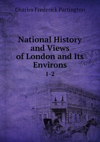 National History and Views of London and Its Environs: 1-2, Charles Frederick Partington обложка-превью