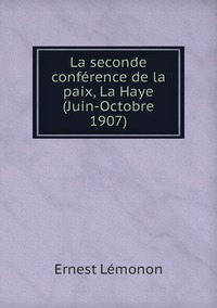 La seconde conférence de la paix, La Haye (Juin-Octobre 1907), Ernest Lemonon обложка-превью
