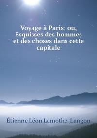 Voyage à Paris; ou, Esquisses des hommes et des choses dans cette capitale, Etienne Leon Lamothe-Langon обложка-превью