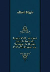 Louis XVII, sa mort dans la tour du Temple: le 8 Juin 1795 (20 Prairal an ., Alfred Begis обложка-превью