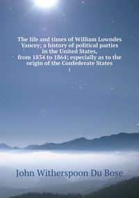 The life and times of William Lowndes Yancey; a history of political parties in the United States, from 1834 to 1864; especially as to the origin of the Confederate States: 1, John Witherspoon Du Bose обложка-превью