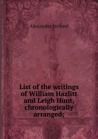 List of the writings of William Hazlitt and Leigh Hunt, chronologically arranged;, Alexander Ireland обложка-превью